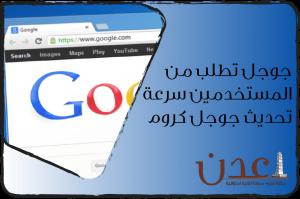 جوجل تطلب من المستخدمين سرعة تحديث جوجل كروم