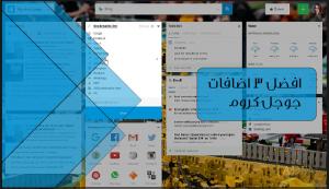 افضل 3 اضافات جوجل كروم 2021 لتسهيل عملية تصفح الإنترنت