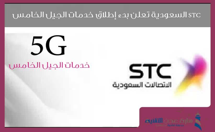 STC السعودية تعلن بدء إطلاق خدمات الجيل الخامس داخل المملكة
