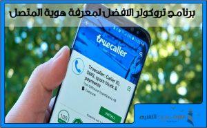 كاشف الارقام Truecaller | افضل برنامج معرفة هوية المتصل