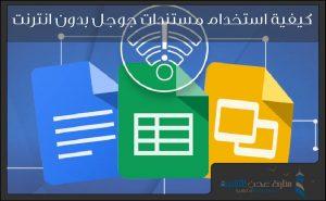 كيفية استخدام مستندات جوجل بدون انترنت